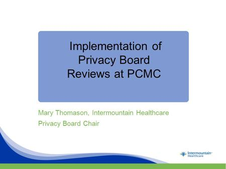 Implementation of Privacy Board Reviews at PCMC Mary Thomason, Intermountain Healthcare Privacy Board Chair.