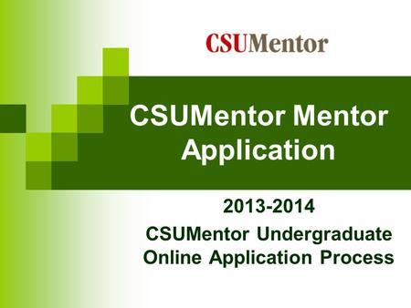 CSUMentor Mentor Application 2013-2014 CSUMentor Undergraduate Online Application Process.