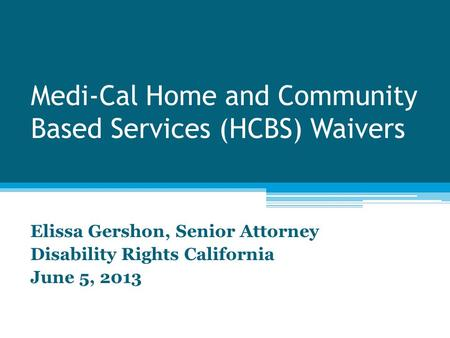 Medi-Cal Home and Community Based Services (HCBS) Waivers Elissa Gershon, Senior Attorney Disability Rights California June 5, 2013.