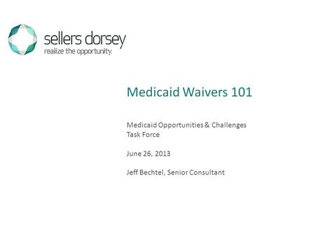 Medicaid Opportunities & Challenges Task Force June 26, 2013 Jeff Bechtel, Senior Consultant Medicaid Waivers 101.