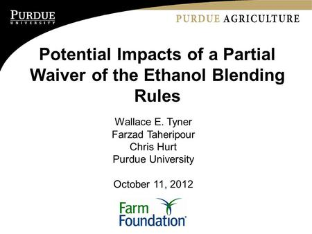 Potential Impacts of a Partial Waiver of the Ethanol Blending Rules Wallace E. Tyner Farzad Taheripour Chris Hurt Purdue University October 11, 2012.