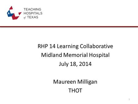 RHP 14 Learning Collaborative Midland Memorial Hospital July 18, 2014 Maureen Milligan THOT 1.