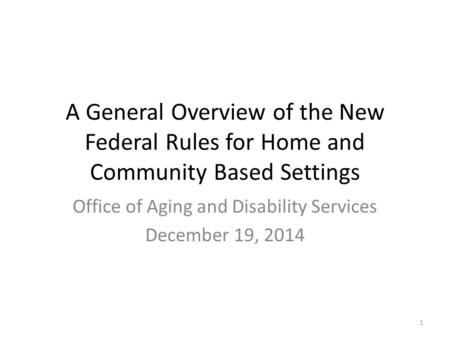 A General Overview of the New Federal Rules for Home and Community Based Settings Office of Aging and Disability Services December 19, 2014 1.