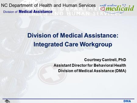 NC Department of Health and Human Services DMA Division of Medical Assistance: Integrated Care Workgroup Courtney Cantrell, PhD Assistant Director for.