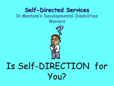 Is Self-DIRECTION for You? Self-Directed Services In Montana's Developmental Disabilities Waivers.