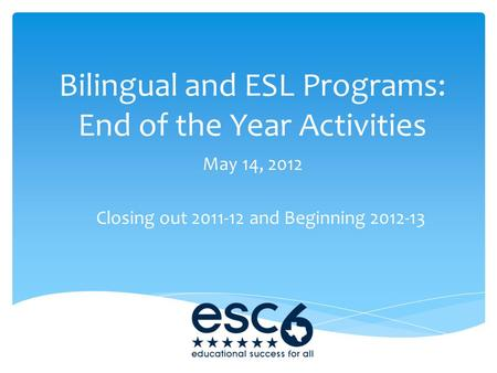 Bilingual and ESL Programs: End of the Year Activities May 14, 2012 Closing out 2011-12 and Beginning 2012-13.