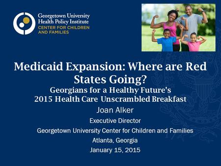 Medicaid Expansion: Where are Red States Going? Georgians for a Healthy Future's 2015 Health Care Unscrambled Breakfast Joan Alker Executive Director Georgetown.