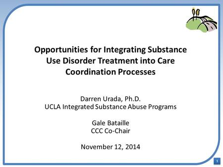 1 1 Opportunities for Integrating Substance Use Disorder Treatment into Care Coordination Processes Darren Urada, Ph.D. UCLA Integrated Substance Abuse.