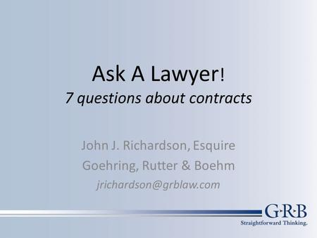 Ask A Lawyer ! 7 questions about contracts John J. Richardson, Esquire Goehring, Rutter & Boehm