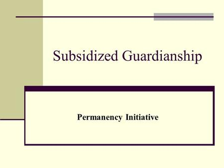 Subsidized Guardianship Permanency Initiative. SG Introduction Focuses on improving permanency outcomes for children in out-of-home care through a comprehensive.