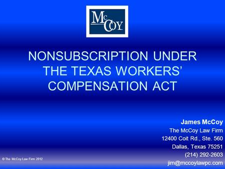 NONSUBSCRIPTION UNDER THE TEXAS WORKERS' COMPENSATION ACT James McCoy The McCoy Law Firm 12400 Coit Rd., Ste. 560 Dallas, Texas 75251 (214) 292-2603