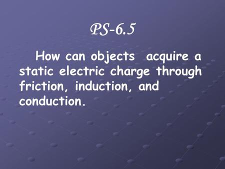PS-6.5 How can objects acquire a static electric charge through friction, induction, and conduction.