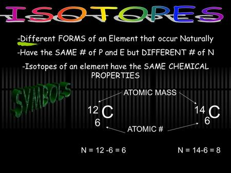 -Different FORMS of an Element that occur Naturally -Have the SAME # of P and E but DIFFERENT # of N -Isotopes of an element have the SAME CHEMICAL PROPERTIES.
