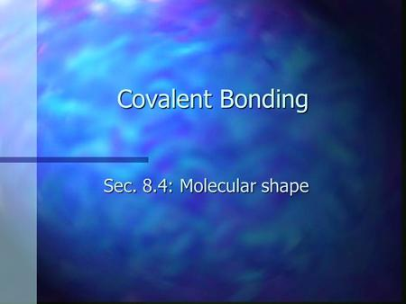 Covalent Bonding Sec. 8.4: Molecular shape. Objectives n Discuss the VSEPR bonding theory n Predict the shape of and the bond angles in a molecule n Define.