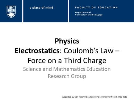 Physics Electrostatics: Coulomb's Law – Force on a Third Charge Science and Mathematics Education Research Group Supported by UBC Teaching and Learning.