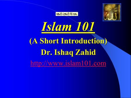Islam 101 (A Short Introduction) Dr. Ishaq Zahid