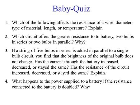 Baby-Quiz 1.Which of the following affects the resistance of a wire: diameter, type of material, length, or temperature? Explain. 2.Which circuit offers.