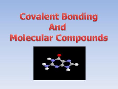 Covalent Bonding And Molecular Compounds.