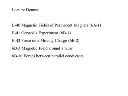 Lecture Demos: E-40 Magnetic Fields of Permanent Magnets (6A-1) E-41 Oersted's Experiment (6B-1) E-42 Force on a Moving Charge (6B-2) 6B-3 Magnetic Field.