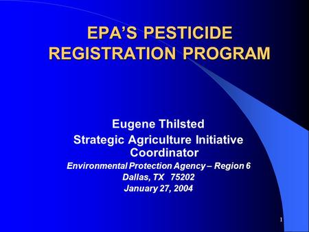 1 EPA'S PESTICIDE REGISTRATION PROGRAM Eugene Thilsted Strategic Agriculture Initiative Coordinator Environmental Protection Agency – Region 6 Dallas,
