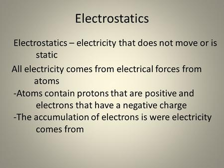 Electrostatics Electrostatics – electricity that does not move or is static All electricity comes from electrical forces from atoms -Atoms contain protons.