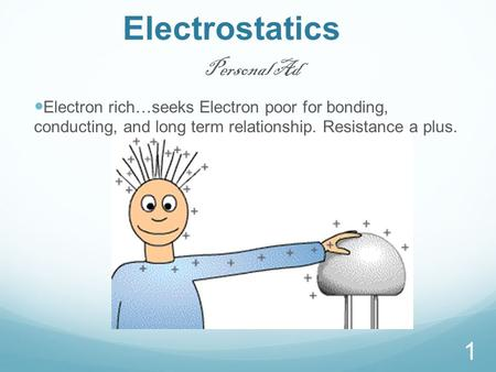 Electrostatics 1 Personal Ad Electron rich…seeks Electron poor for bonding, conducting, and long term relationship. Resistance a plus.