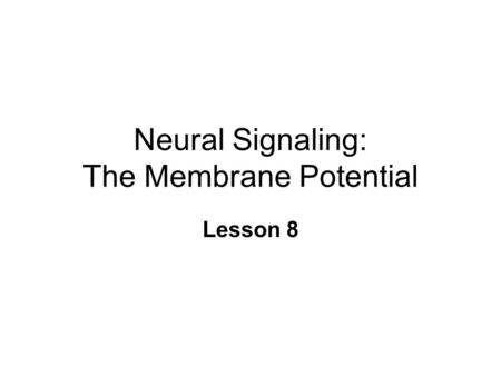 Neural Signaling: The Membrane Potential Lesson 8.