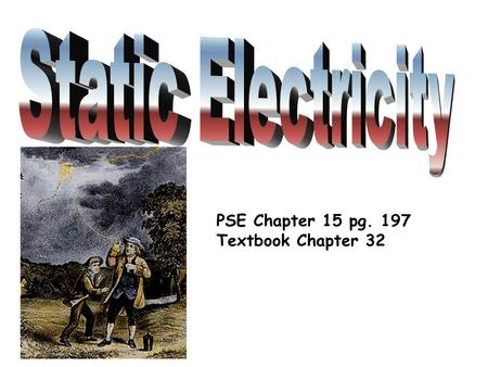 Static Electricity PSE Chapter 15 pg. 197 Textbook Chapter 32.