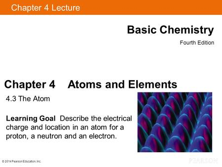 Chapter 4 Lecture Basic Chemistry Fourth Edition Chapter 4 Atoms and Elements 4.3 The Atom Learning Goal Describe the electrical charge and location in.