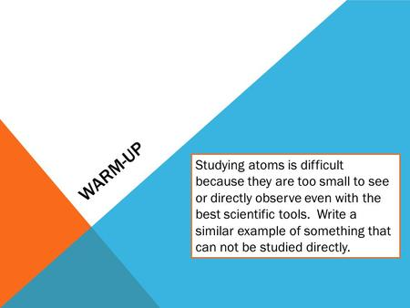 WARM-UP Studying atoms is difficult because they are too small to see or directly observe even with the best scientific tools. Write a similar example.