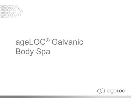 AgeLOC ® Galvanic Body Spa. After viewing this training module, you should have an understanding of the following: History of galvanic currents and modern.