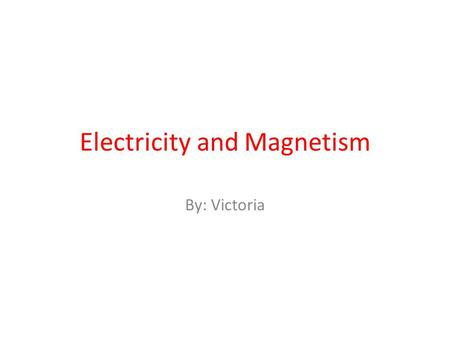 Electricity and Magnetism By: Victoria. Atom A atom has 3 main parts that are proton, neutron, and electron. there is also a nucleus and a electron cloud.