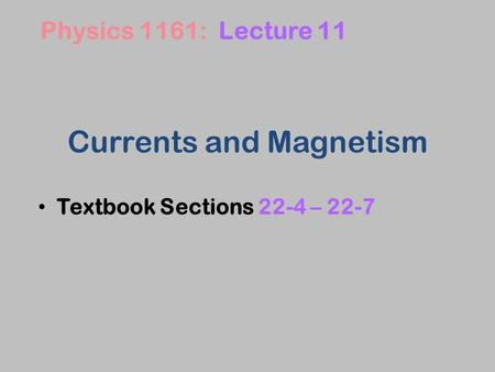 Currents and Magnetism Textbook Sections 22-4 – 22-7 Physics 1161: Lecture 11.