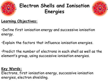 Learning Objectives: Define first ionisation energy and successive ionisation energy. Explain the factors that influence ionisation energies. Predict the.