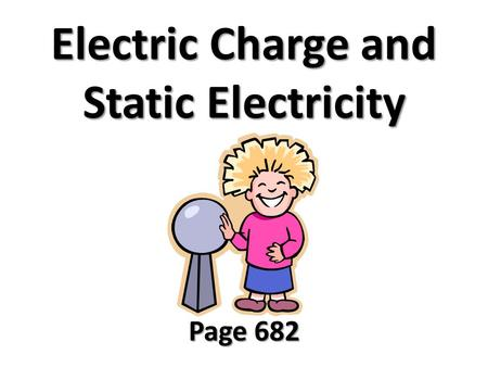 Electric Charge and Static Electricity Page 682. Electric Charge Charged parts of atoms are electrons and protons. Charges that are the same repel each.