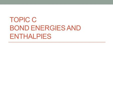 Topic c Bond energies and Enthalpies