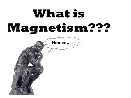 What is Magnetism??? Hmmm….
