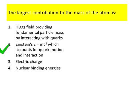 The largest contribution to the mass of the atom is: 1.Higgs field providing fundamental particle mass by interacting with quarks 2.Einstein's E = mc 2.