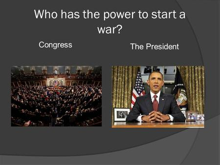 Who has the power to start a war? Congress The President.