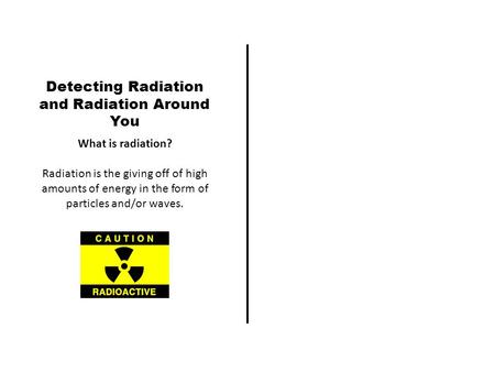 Detecting Radiation and Radiation Around You What is radiation? Radiation is the giving off of high amounts of energy in the form of particles and/or waves.