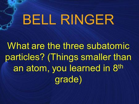 BELL RINGER What are the three subatomic particles? (Things smaller than an atom, you learned in 8 th grade)