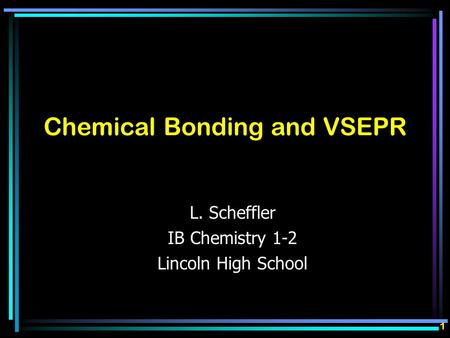 Chemical Bonding and VSEPR L. Scheffler IB Chemistry 1-2 Lincoln High School 1.