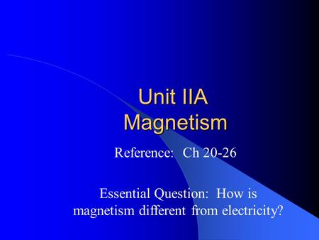 Unit IIA Magnetism Reference: Ch 20-26 Essential Question: How is magnetism different from electricity?