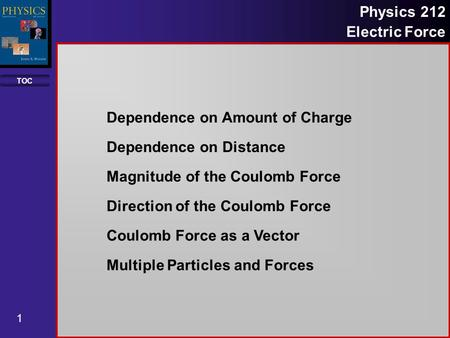 TOC 1 Physics 212 Electric Force Dependence on Amount of Charge Dependence on Distance Magnitude of the Coulomb Force Direction of the Coulomb Force Coulomb.