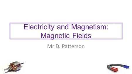 Electricity and Magnetism: Magnetic Fields Mr D. Patterson.