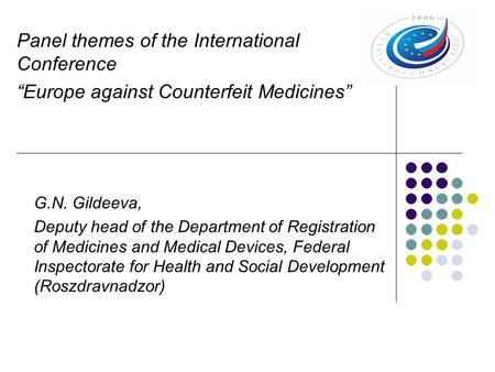 "Panel themes of the International Conference ""Europe against Counterfeit Medicines"" G.N. Gildeeva, Deputy head of the Department of Registration of Medicines."