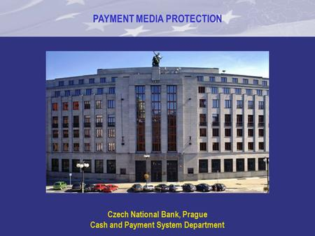 PAYMENT MEDIA PROTECTION Czech National Bank, Prague Cash and Payment System Department.