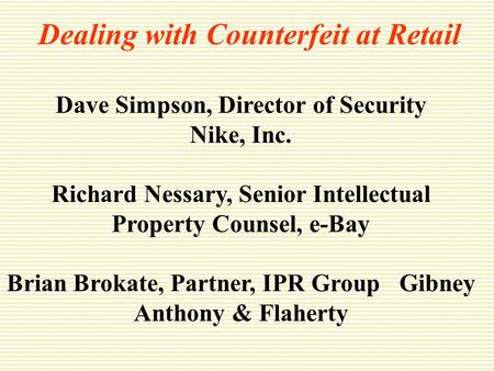 Dealing with Counterfeit at Retail Dave Simpson, Director of Security Nike, Inc. Richard Nessary, Senior Intellectual Property Counsel, e-Bay Brian Brokate,