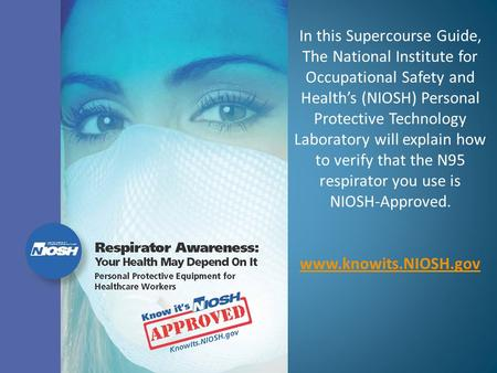 In this Supercourse Guide, The National Institute for Occupational Safety and Health's (NIOSH) Personal Protective Technology Laboratory will explain how.