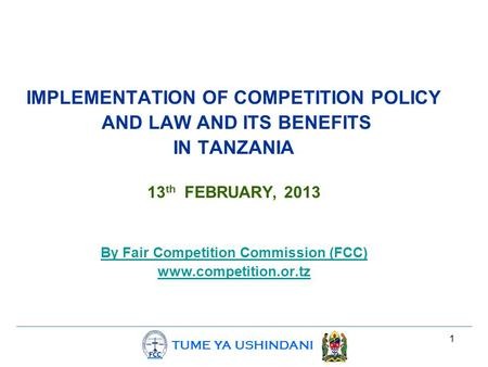 TUME YA USHINDANI 1 IMPLEMENTATION OF COMPETITION POLICY AND LAW AND ITS BENEFITS IN TANZANIA 13 th FEBRUARY, 2013 By Fair Competition Commission (FCC)